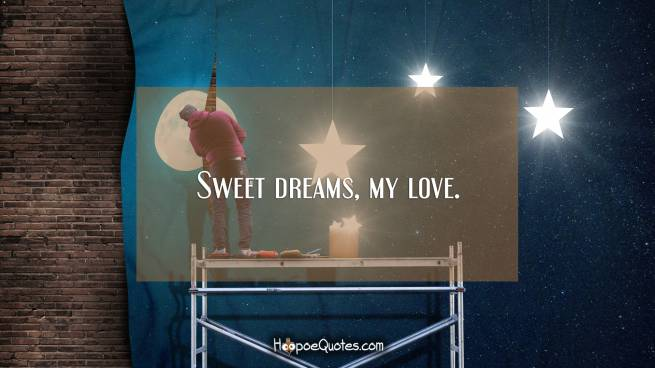 Sweet dreams, my love.