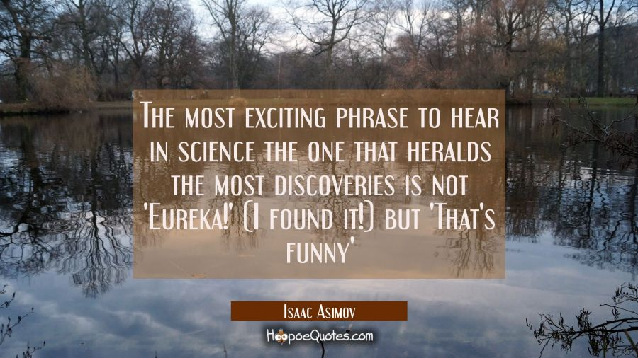 The most exciting phrase to hear in science the one that heralds the most discoveries is not 'Eurek Isaac Asimov Quotes