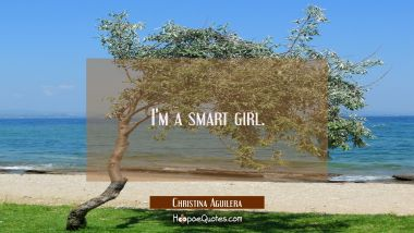 I'm a smart girl. Christina Aguilera Quotes