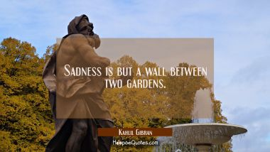 Sadness is but a wall between two gardens. Kahlil Gibran Quotes