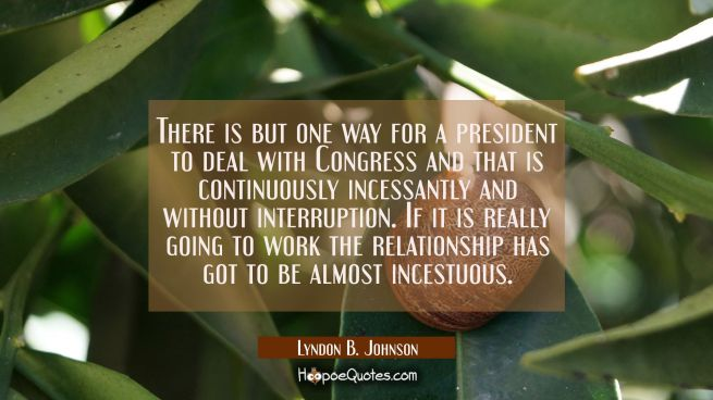 There is but one way for a president to deal with Congress and that is continuously incessantly and