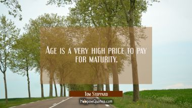 Age is a very high price to pay for maturity. Tom Stoppard Quotes