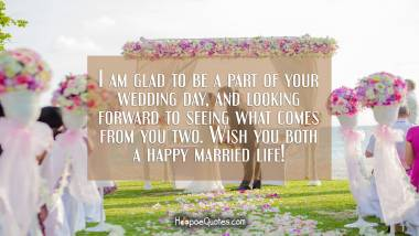 I am glad to be a part of your wedding day, and looking forward to seeing what comes from you two. Wish you both a happy married life! Wedding Quotes