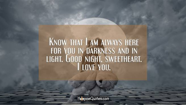 Know that I am always here for you in darkness and in light. Good night, sweetheart. I love you.