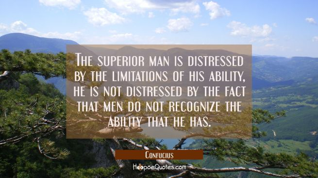 The superior man is distressed by the limitations of his ability, he is not distressed by the fact