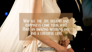 May all the joy, delight and happiness come your way! Have an amazing wedding day and a cheerful life! Wedding Quotes