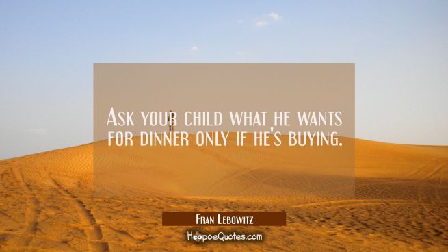 Ask your child what he wants for dinner only if he's buying.