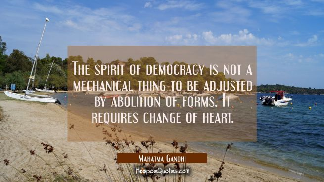 The spirit of democracy is not a mechanical thing to be adjusted by abolition of forms. It requires