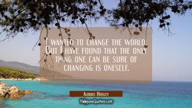 I wanted to change the world. But I have found that the only thing one can be sure of changing is o