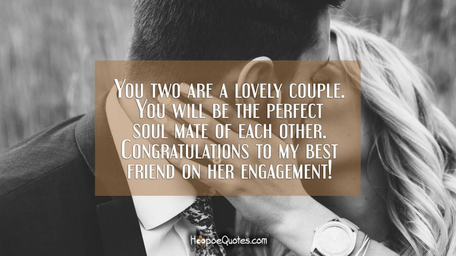You two are a lovely couple. You will be the perfect soul mate of each other. Congratulations to my best friend on her engagement! Engagement Quotes