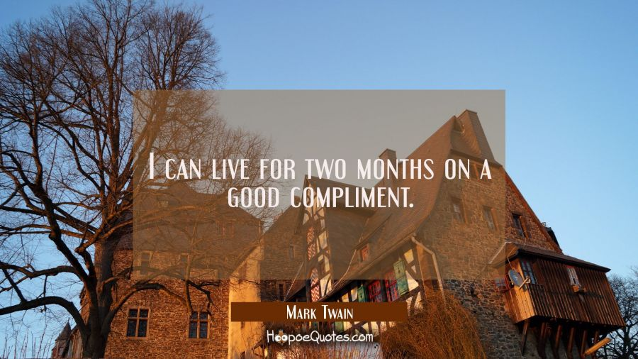 I can live for two months on a good compliment. Mark Twain Quotes