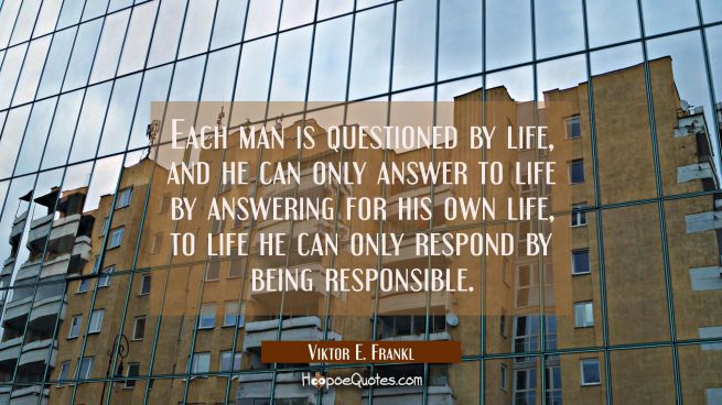 Each man is questioned by life, and he can only answer to life by answering for his own life, to li
