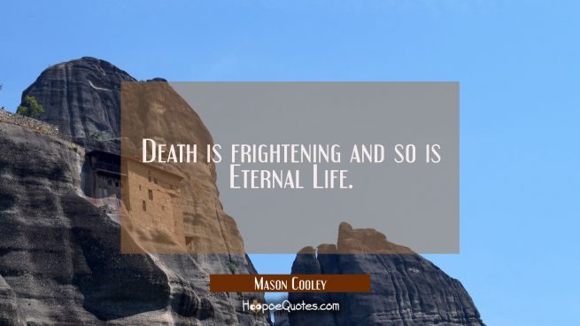 Death is frightening and so is Eternal Life.