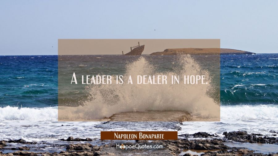 A leader is a dealer in hope. Napoleon Bonaparte Quotes