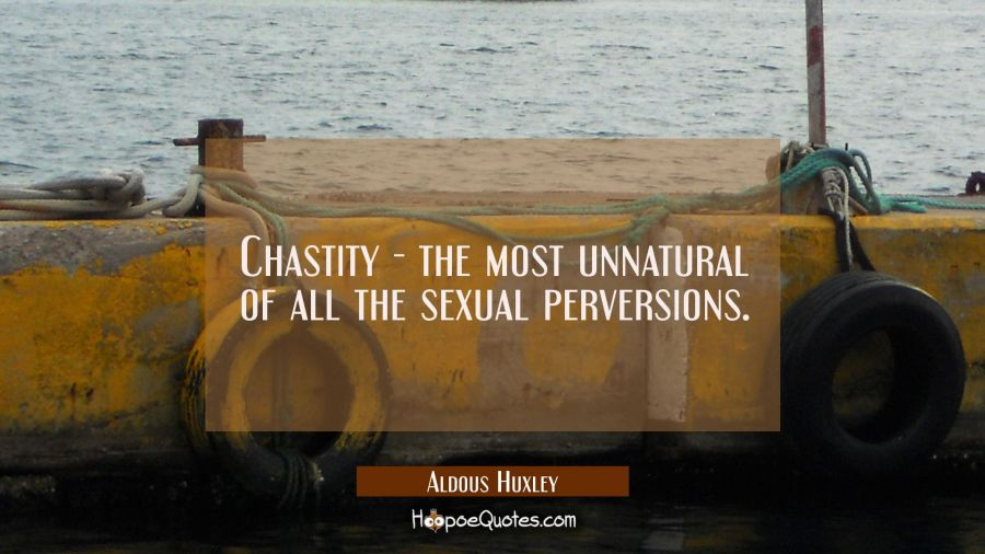Chastity - the most unnatural of all the sexual perversions. Aldous Huxley Quotes