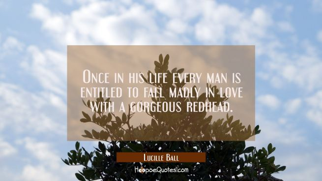 Once in his life every man is entitled to fall madly in love with a gorgeous redhead.