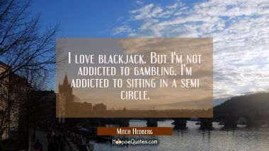 I love blackjack. But I'm not addicted to gambling. I'm addicted to sitting in a semi circle.