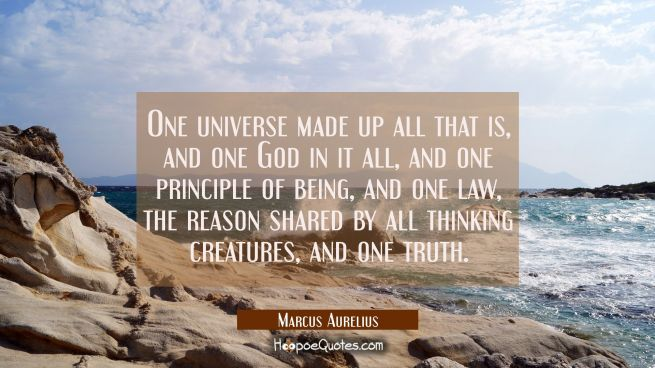 One universe made up all that is, and one God in it all and one principle of being and one law the