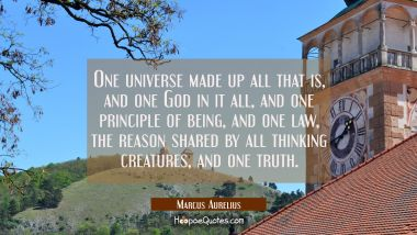One universe made up all that is, and one God in it all and one principle of being and one law the Marcus Aurelius Quotes
