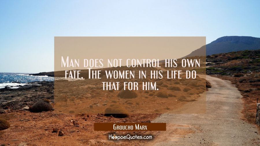 Man does not control his own fate. The women in his life do that for him. Groucho Marx Quotes