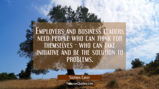 Employers and business leaders need people who can think for themselves - who can take initiative a