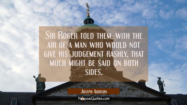 Sir Roger told them with the air of a man who would not give his judgement rashly that much might b