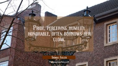 Pride perceiving humility honorable often borrows her cloak. Thomas Fuller Quotes