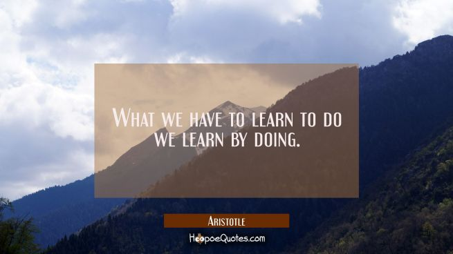 What we have to learn to do we learn by doing