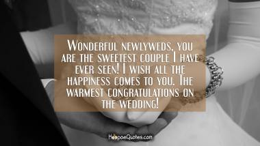 Wonderful newlyweds, you are the sweetest couple I have ever seen! I wish all the happiness comes to you. The warmest congratulations on the wedding! Wedding Quotes