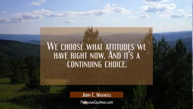 We choose what attitudes we have right now. And it's a continuing choice. John C. Maxwell Quotes