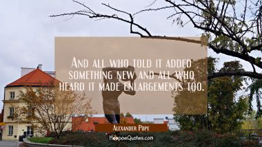 And all who told it added something new and all who heard it made enlargements too.
