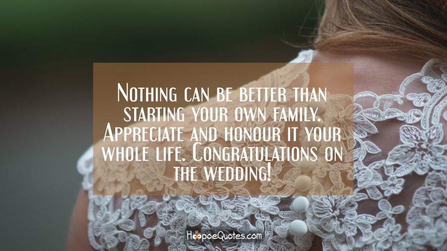 Nothing can be better than starting your own family. Appreciate and honour it your whole life. Congratulations on the wedding! Wedding Quotes