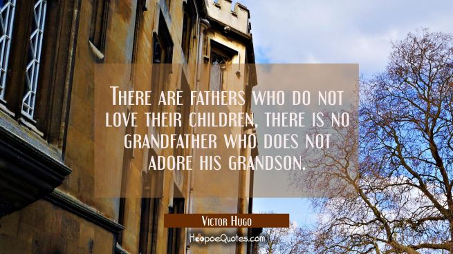 There are fathers who do not love their children, there is no grandfather who does not adore his gr