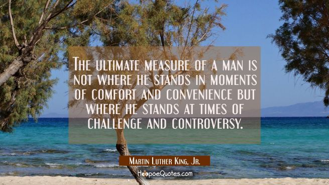 The ultimate measure of a man is not where he stands in moments of comfort and convenience but wher