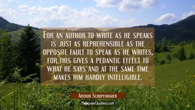 For an author to write as he speaks is just as reprehensible as the opposite fault to speak as he w