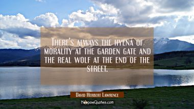 There's always the hyena of morality at the garden gate and the real wolf at the end of the street. David Herbert Lawrence Quotes