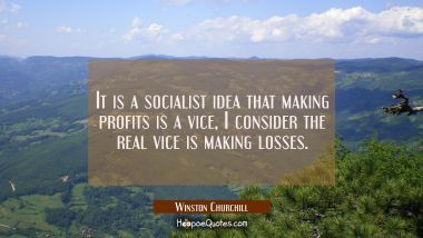 It is a socialist idea that making profits is a vice, I consider the real vice is making losses.
