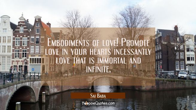 Embodiments of love! Promote love in your hearts incessantly love that is immortal and infinite.