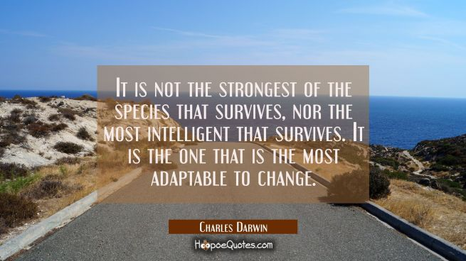 It is not the strongest of the species that survives nor the most intelligent that survives. It is