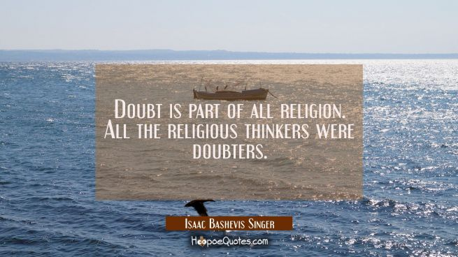 Doubt is part of all religion. All the religious thinkers were doubters.