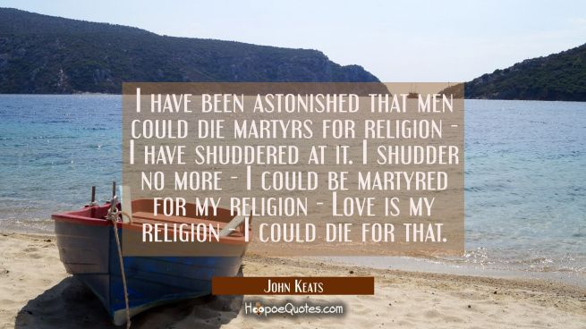 I have been astonished that men could die martyrs for religion - I have shuddered at it. I shudder