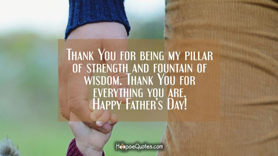 Thank You for being my pillar of strength and fountain of wisdom. Thank You for everything you are. Happy Father's Day! Father's Day Quotes