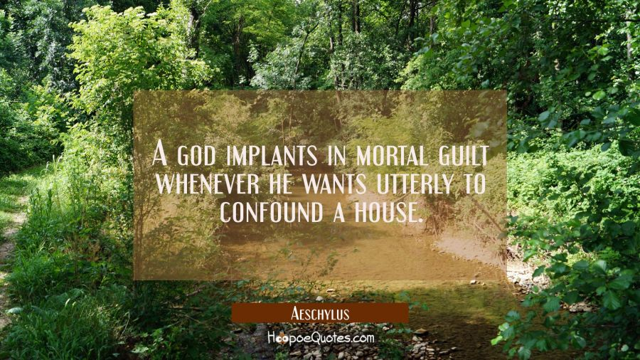 A god implants in mortal guilt whenever he wants utterly to confound a house. Aeschylus Quotes