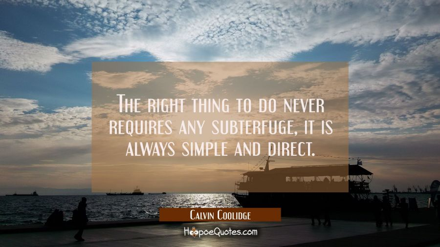 The right thing to do never requires any subterfuge it is always simple and direct. Calvin Coolidge Quotes