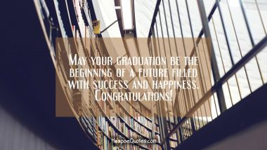 May your graduation be the beginning of a future filled with success and happiness. Congratulations!