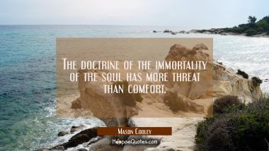 The doctrine of the immortality of the soul has more threat than comfort.