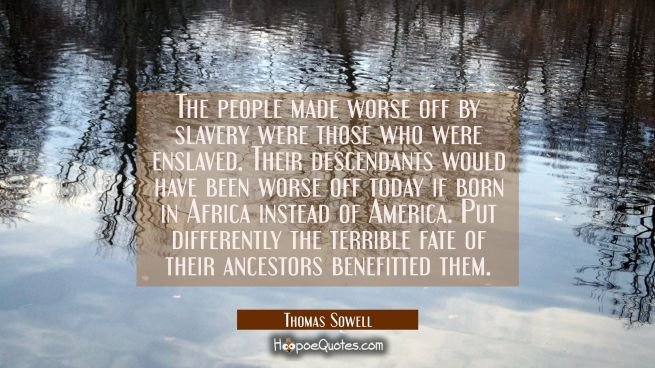 The people made worse off by slavery were those who were enslaved. Their descendants would have bee