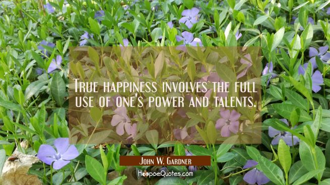 True happiness involves the full use of one's power and talents.