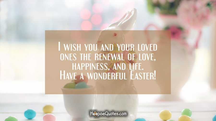 I wish you and your loved ones the renewal of love, happiness, and life. Have a wonderful Easter! Easter Quotes
