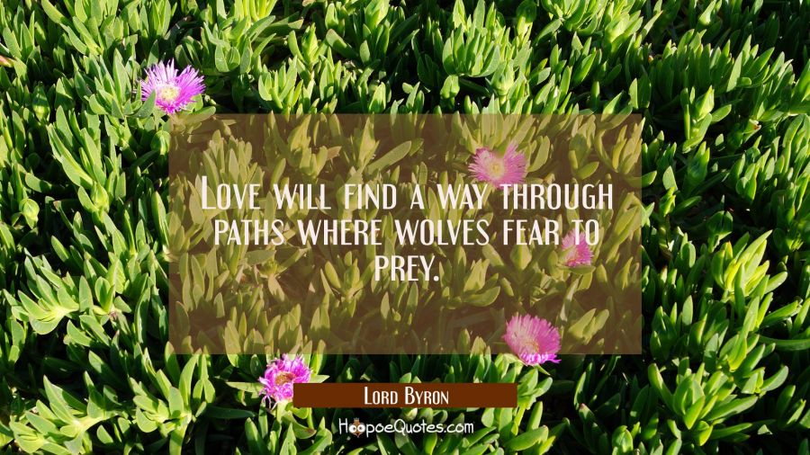 Lord Byron Quote Love Will Find A Way Through Paths Where: Love Will Find A Way Through Paths Where Wolves Fear To